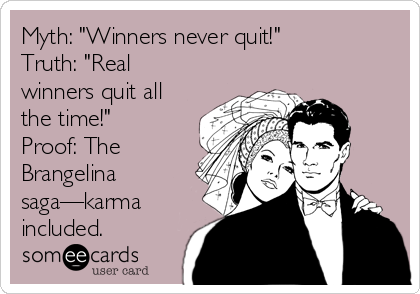 "Myth: ""Winners never quit!"" Truth: ""Real winners quit all the time!""  Proof: The Brangelina saga—karma included."
