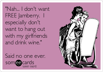 """""""Nah... I don't want FREE Jamberry.  I especially don't want to hang out with my girlfriends and drink wine.""""  Said no one ever."""