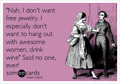 """""""Nah, I don't want free jewelry. I especially don't want to hang out with awesome women, drink wine"""" Said no one, ever!"""