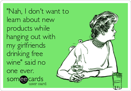 """Nah, I don't want to learn about new products while hanging out with my girlfriends drinking free wine"" said no one ever."