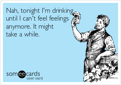 Nah, tonight I'm drinking until I can't feel feelings anymore. It might take a while.