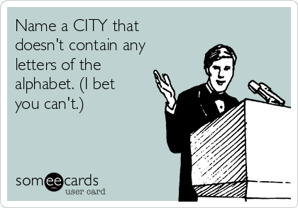 Name a CITY that doesn't contain any letters of the alphabet. (I bet you can't.)