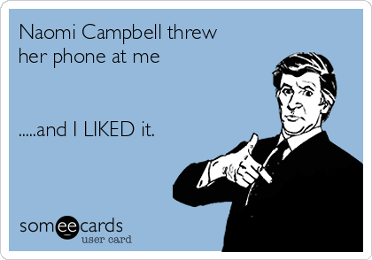Naomi Campbell threw her phone at me   .....and I LIKED it.