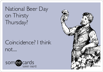 National Beer Day on Thirsty Thursday?   Coincidence? I think not....
