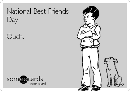 National Best Friends Day  Ouch.