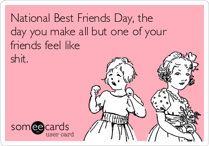 National Best Friends Day, the day you make all but one of your friends feel like shit.