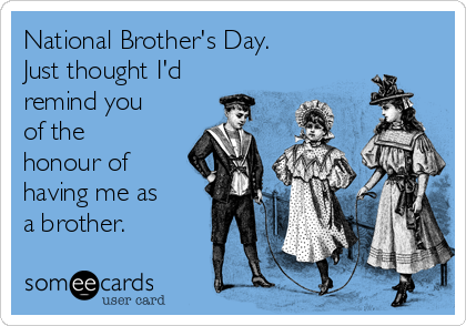 National Brother's Day. Just thought I'd remind you of the honour of having me as a brother.