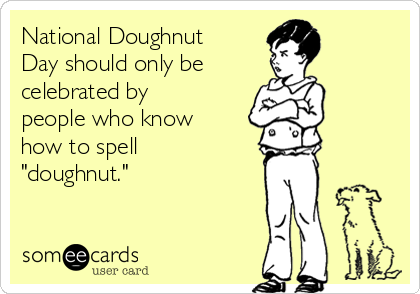 "National Doughnut Day should only be  celebrated by people who know how to spell ""doughnut."""