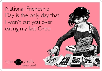 National Friendship Day is the only day that I won't cut you over eating my last Oreo