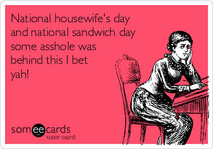 National housewife's day and national sandwich day some asshole was behind this I bet yah!