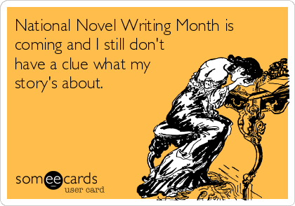 National Novel Writing Month is coming and I still don't have a clue what my story's about.