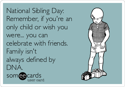 National Sibling Day:  Remember, if you're an only child or wish you were... you can celebrate with friends.  Family isn't always defined by DNA.