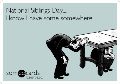National Siblings Day....  I know I have some somewhere.