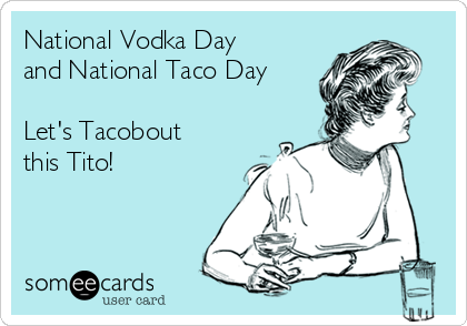 National Vodka Day and National Taco Day  Let's Tacobout this Tito!