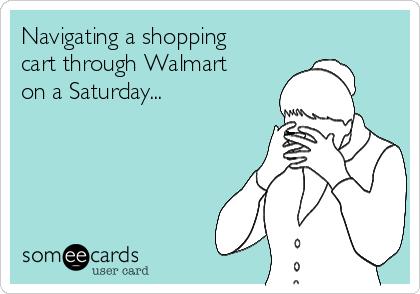 Navigating a shopping cart through Walmart on a Saturday...