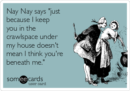 """Nay Nay says """"just because I keep you in the crawlspace under my house doesn't mean I think you're beneath me."""""""