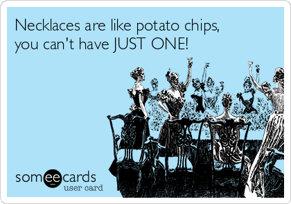Necklaces are like potato chips, you can't have JUST ONE!