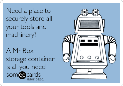 Need a place to securely store all your tools and machinery?   A Mr Box storage container is all you need!