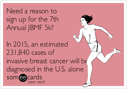 Need a reason to sign up for the 7th Annual JBMF 5k?   In 2015, an estimated 231,840 cases of invasive breast cancer will be diagnosed in the U.S. alone