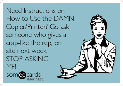 Need Instructions on How to Use the DAMN  Copier/Printer? Go ask  someone who gives a crap-like the rep, on site next week.  STOP ASKING ME!