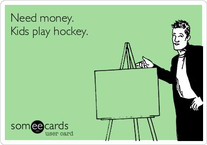 Need money. Kids play hockey.