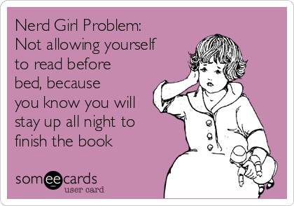 Nerd Girl Problem: Not allowing yourself to read before bed, because you know you will stay up all night to finish the book