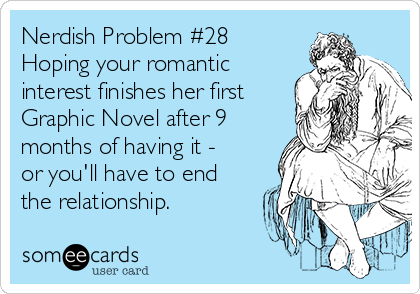 Nerdish Problem #28 Hoping your romantic interest finishes her first Graphic Novel after 9 months of having it - or you'll have to end the relationship.