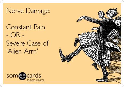 Nerve Damage:  Constant Pain - OR - Severe Case of 'Alien Arm'