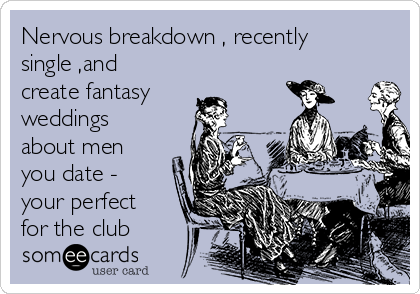 Nervous breakdown , recently single ,and create fantasy weddings about men you date - your perfect for the club