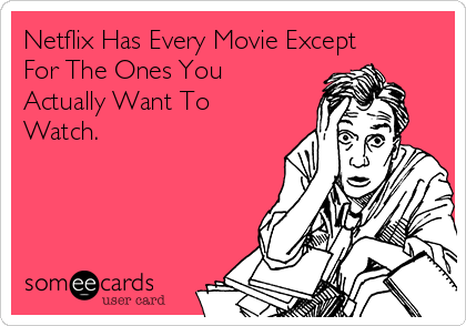 Netflix Has Every Movie Except For The Ones You Actually Want To Watch.