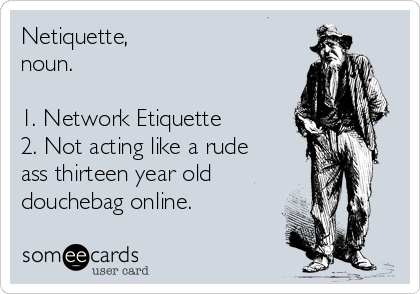 Netiquette, noun.  1. Network Etiquette 2. Not acting like a rude ass thirteen year old  douchebag online.