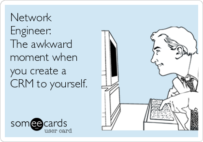 Network Engineer: The awkward  moment when you create a CRM to yourself.