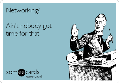 Networking?  Ain't nobody got time for that