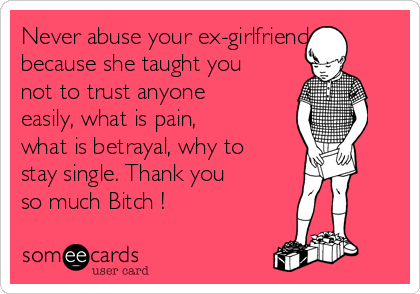 Never abuse your ex-girlfriend because she taught you not to trust anyone easily, what is pain, what is betrayal, why to stay single. Thank you so much Bitch !