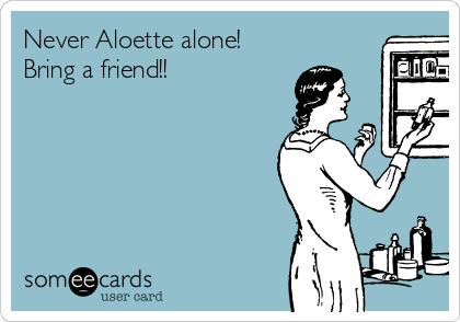 Never Aloette alone! Bring a friend!!