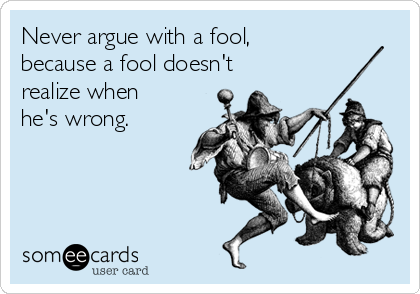Never argue with a fool,  because a fool doesn't realize when he's wrong.