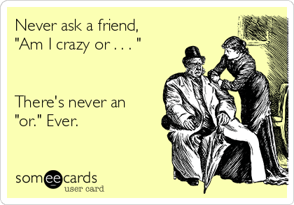 """Never ask a friend, """"Am I crazy or . . . """"   There's never an """"or."""" Ever."""