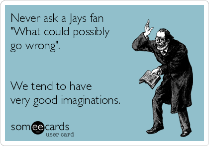 "Never ask a Jays fan ""What could possibly go wrong"".   We tend to have very good imaginations."