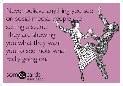 Never believe anything you see on social media. People are setting a scene. They are showing you what they want you to see, nots what really going on.