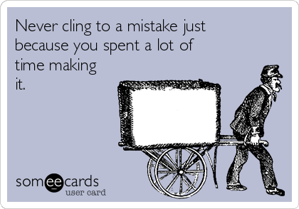 Never cling to a mistake just because you spent a lot of time making it.