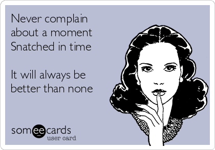Never complain about a moment  Snatched in time   It will always be better than none