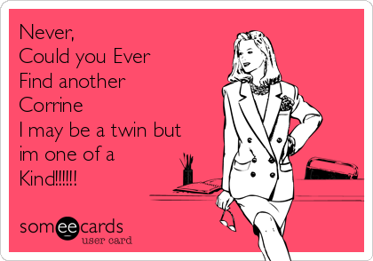 Never,  Could you Ever Find another  Corrine I may be a twin but im one of a Kind!!!!!!