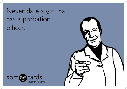 Never date a girl that has a probation officer.