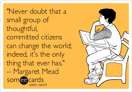 """Never doubt that a small group of thoughtful, committed citizens can change the world; indeed, it's the only thing that ever has."" -- Margaret Mead"