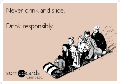 Never drink and slide.  Drink responsibly.