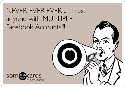 NEVER EVER EVER .... Trust anyone with MULTIPLE Facebook Accounts!!!