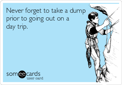 Never forget to take a dump prior to going out on a day trip.