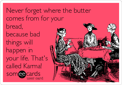 Never forget where the butter comes from for your bread, because bad things will happen in your life. That's called Karma!