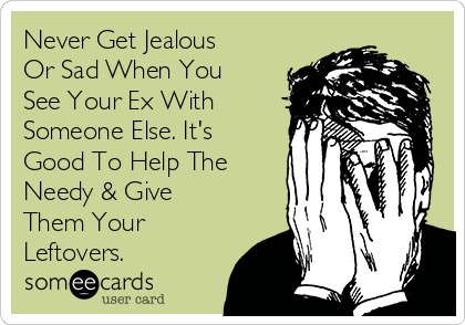 Never Get Jealous Or Sad When You See Your Ex With Someone Else. It's Good To Help The Needy & Give Them Your Leftovers.