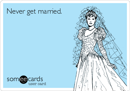 Never get married.